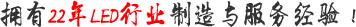 擁有22年(nian)led行業(ye)制(zhi)造與(yu)服(fu)務經驗!